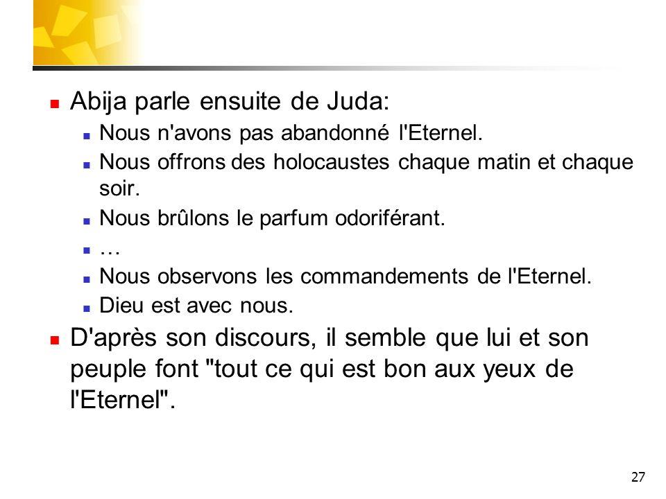 27 Abija parle ensuite de Juda: Nous n'avons pas abandonné l'Eternel. Nous offrons des holocaustes chaque matin et chaque soir. Nous brûlons le parfum