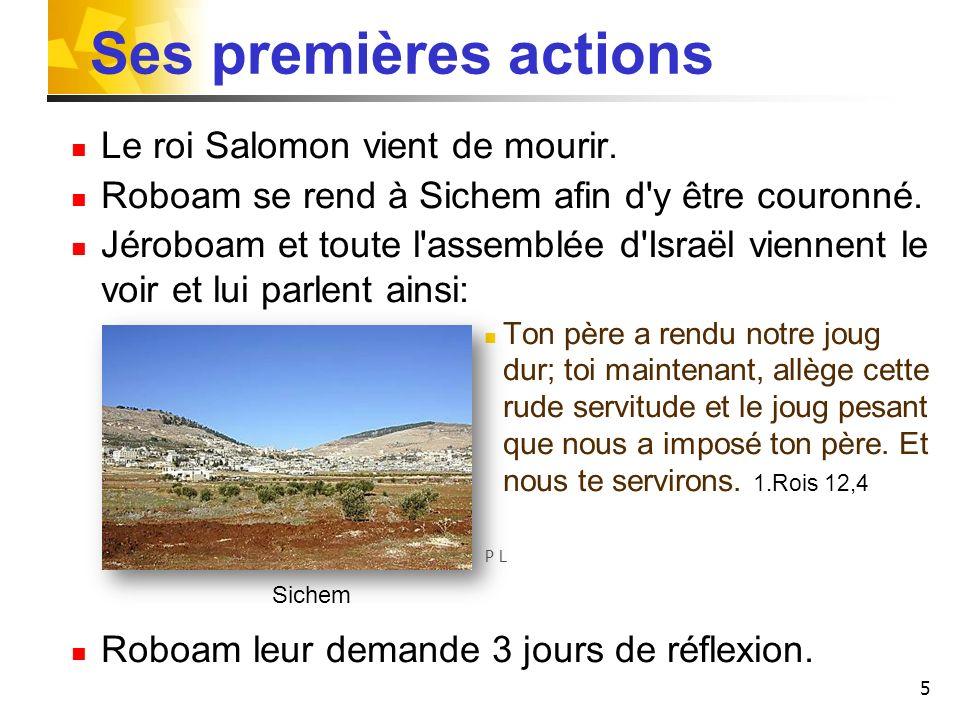 5 Ses premières actions Le roi Salomon vient de mourir. Roboam se rend à Sichem afin d'y être couronné. Jéroboam et toute l'assemblée d'Israël viennen