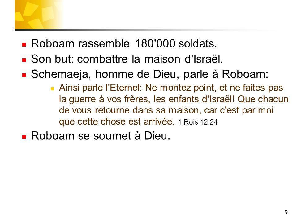 9 Roboam rassemble 180'000 soldats. Son but: combattre la maison d'Israël. Schemaeja, homme de Dieu, parle à Roboam: Ainsi parle l'Eternel: Ne montez