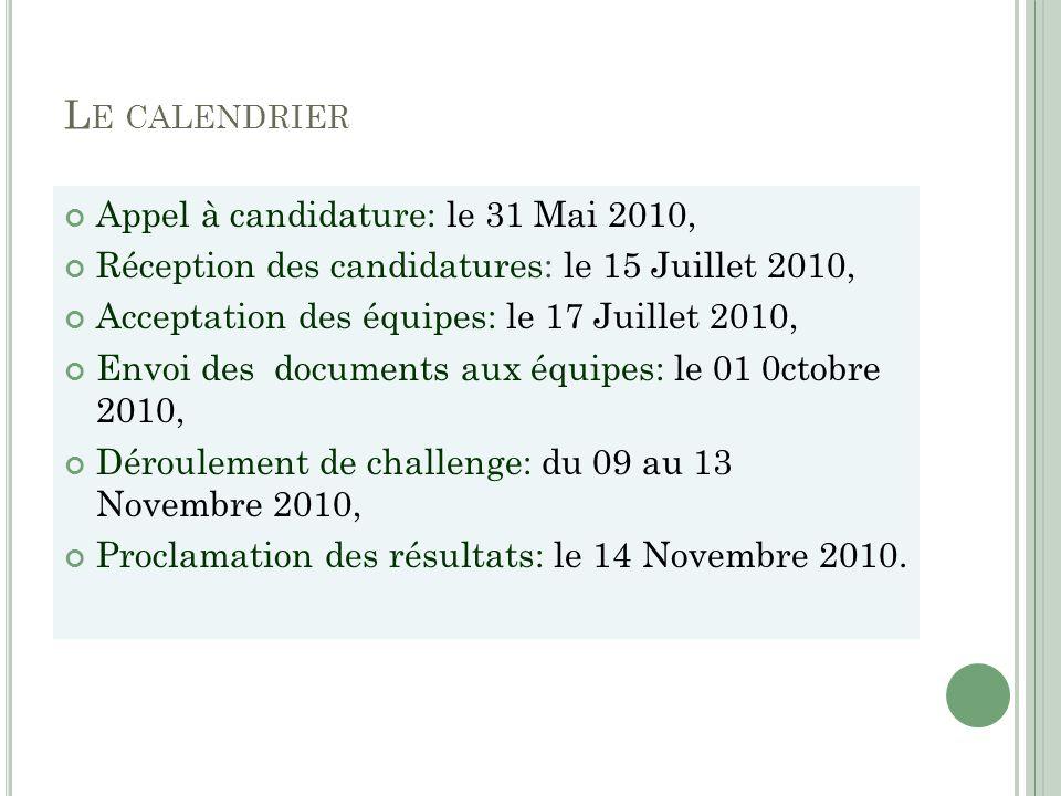 L E CALENDRIER Appel à candidature: le 31 Mai 2010, Réception des candidatures: le 15 Juillet 2010, Acceptation des équipes: le 17 Juillet 2010, Envoi