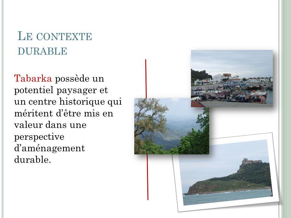 L E CONTEXTE DURABLE Tabarka possède un potentiel paysager et un centre historique qui méritent dêtre mis en valeur dans une perspective daménagement