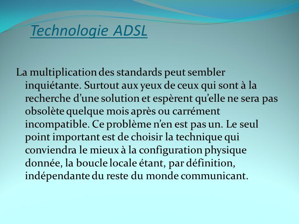 Technologie ADSL La multiplication des standards peut sembler inquiétante. Surtout aux yeux de ceux qui sont à la recherche dune solution et espèrent