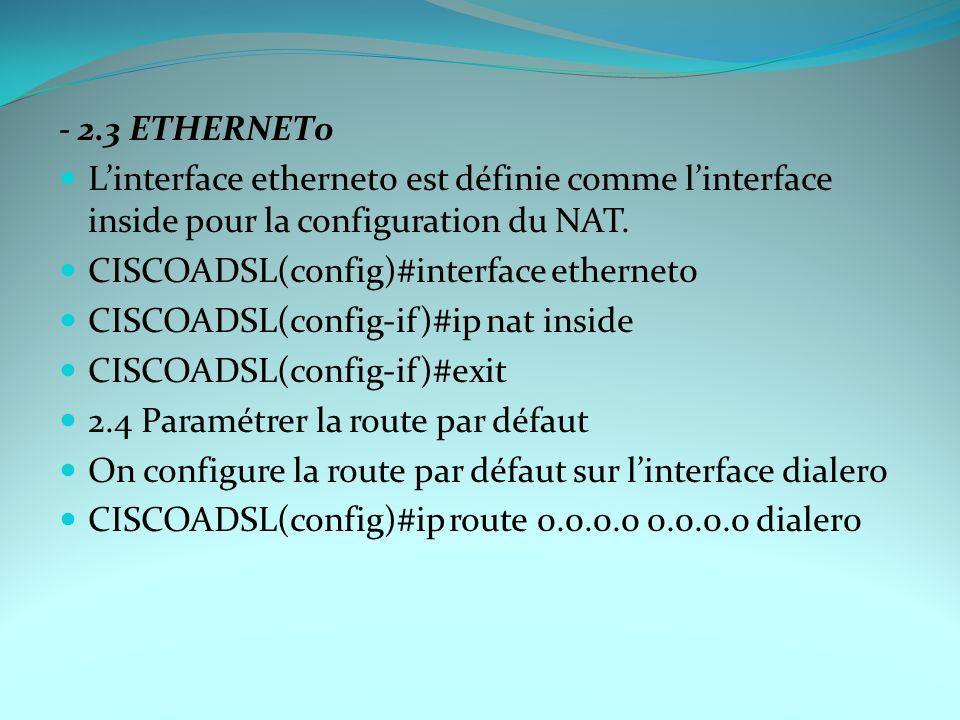 - 2.3 ETHERNET0 Linterface ethernet0 est définie comme linterface inside pour la configuration du NAT. CISCOADSL(config)#interface ethernet0 CISCOADSL