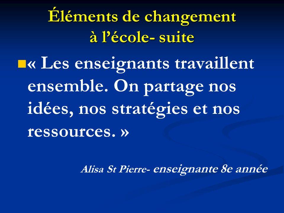 Éléments de changement à lécole- suite « Les enseignants travaillent ensemble. On partage nos idées, nos stratégies et nos ressources. » Alisa St Pier
