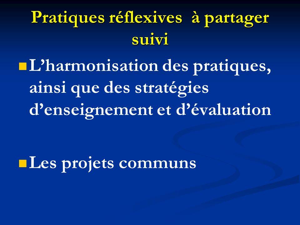 Pratiques réflexives à partager suivi Lharmonisation des pratiques, ainsi que des stratégies denseignement et dévaluation Les projets communs