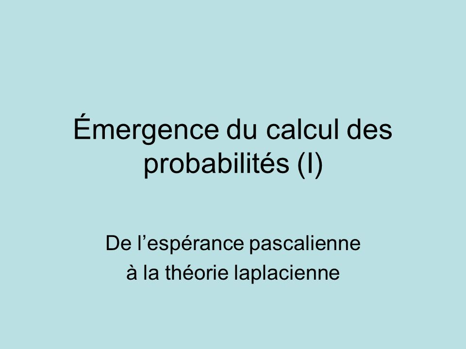Émergence du calcul des probabilités (I) De lespérance pascalienne à la théorie laplacienne