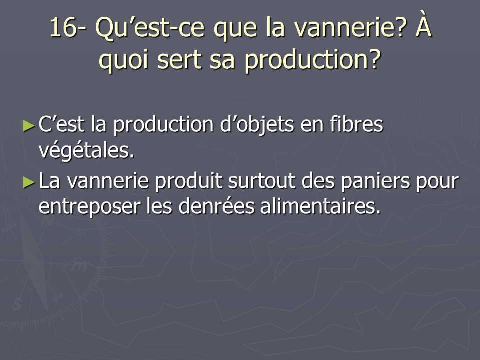 16- Quest-ce que la vannerie? À quoi sert sa production? Cest la production dobjets en fibres végétales. Cest la production dobjets en fibres végétale