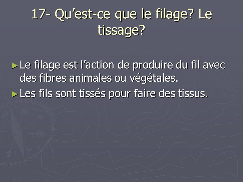 17- Quest-ce que le filage? Le tissage? Le filage est laction de produire du fil avec des fibres animales ou végétales. Le filage est laction de produ