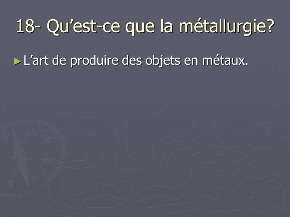 18- Quest-ce que la métallurgie? Lart de produire des objets en métaux. Lart de produire des objets en métaux.