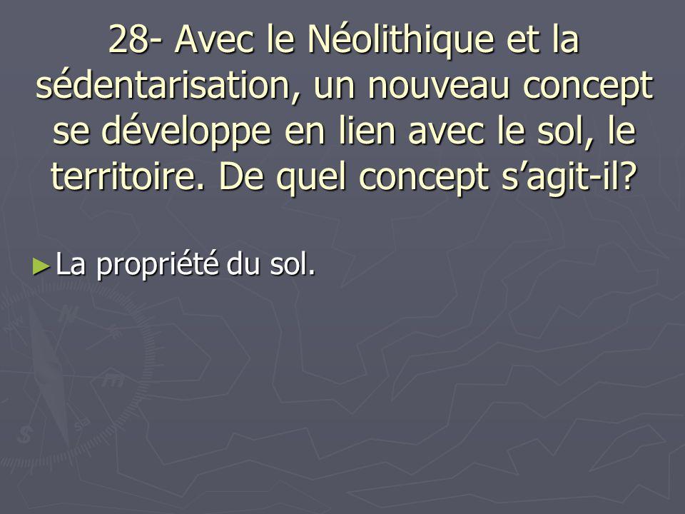 28- Avec le Néolithique et la sédentarisation, un nouveau concept se développe en lien avec le sol, le territoire. De quel concept sagit-il? La propri