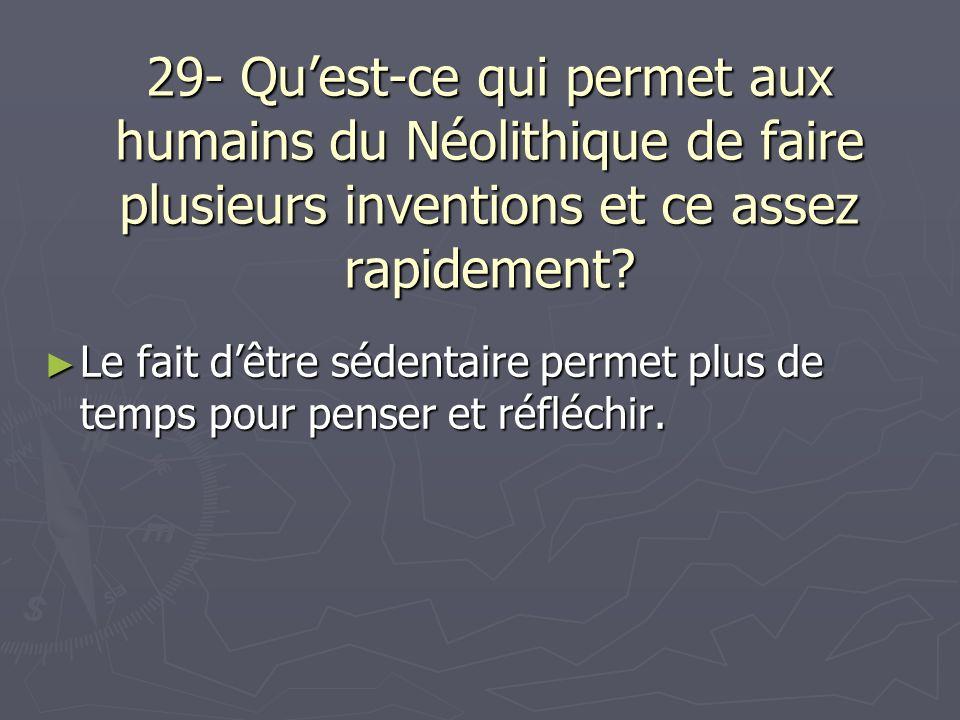 29- Quest-ce qui permet aux humains du Néolithique de faire plusieurs inventions et ce assez rapidement? Le fait dêtre sédentaire permet plus de temps