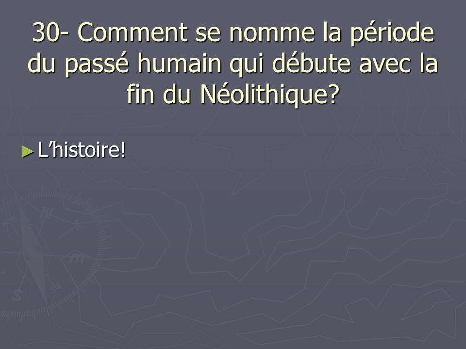 30- Comment se nomme la période du passé humain qui débute avec la fin du Néolithique? Lhistoire! Lhistoire!