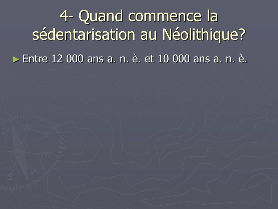 4- Quand commence la sédentarisation au Néolithique? Entre 12 000 ans a. n. è. et 10 000 ans a. n. è. Entre 12 000 ans a. n. è. et 10 000 ans a. n. è.