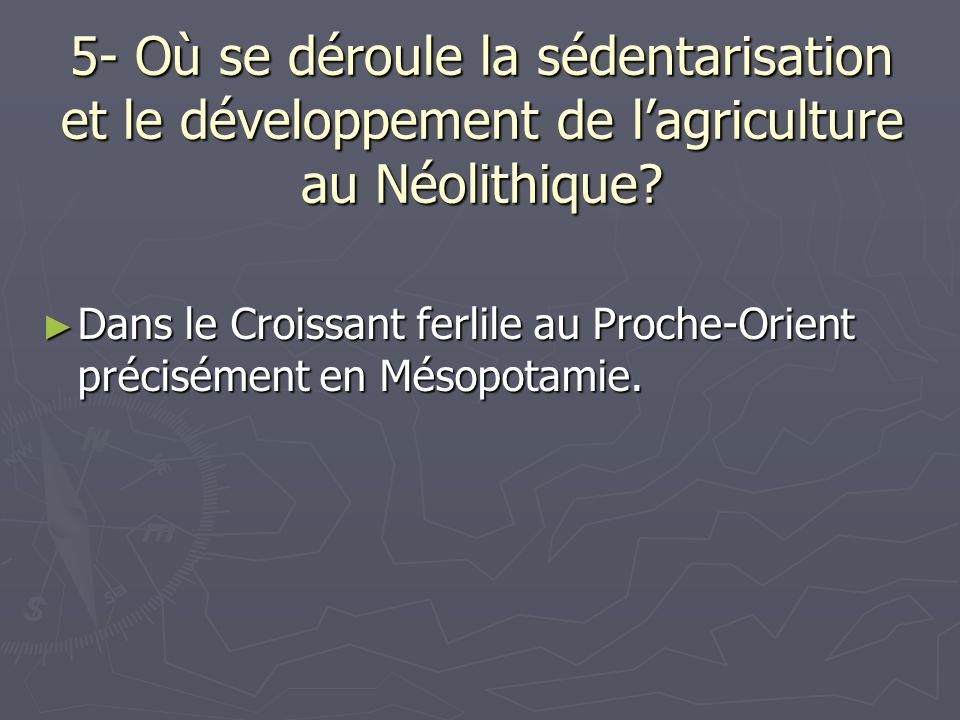 5- Où se déroule la sédentarisation et le développement de lagriculture au Néolithique? Dans le Croissant ferlile au Proche-Orient précisément en Méso