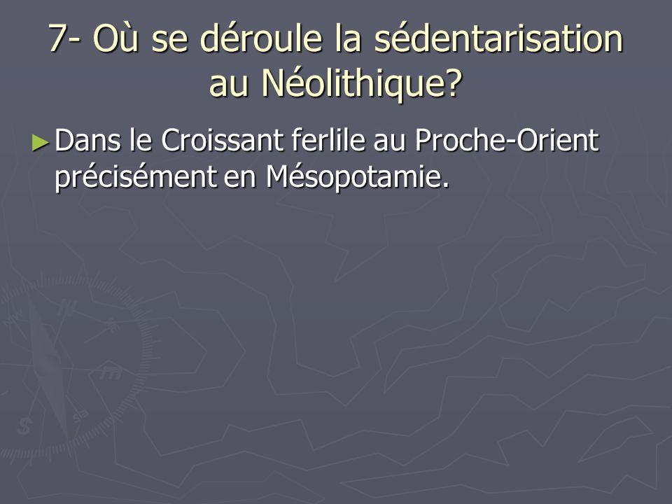 7- Où se déroule la sédentarisation au Néolithique? Dans le Croissant ferlile au Proche-Orient précisément en Mésopotamie. Dans le Croissant ferlile a