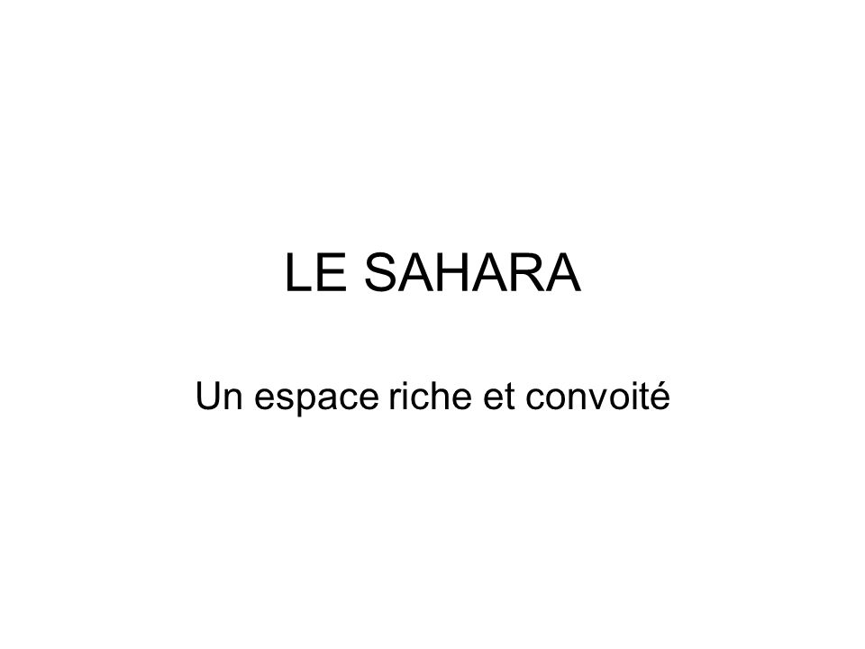 LE SAHARA Un espace riche et convoité