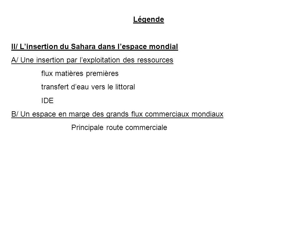 Légende II/ Linsertion du Sahara dans lespace mondial A/ Une insertion par lexploitation des ressources flux matières premières transfert deau vers le