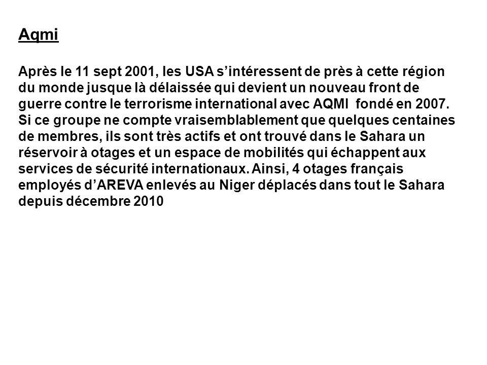Aqmi Après le 11 sept 2001, les USA sintéressent de près à cette région du monde jusque là délaissée qui devient un nouveau front de guerre contre le terrorisme international avec AQMI fondé en 2007.