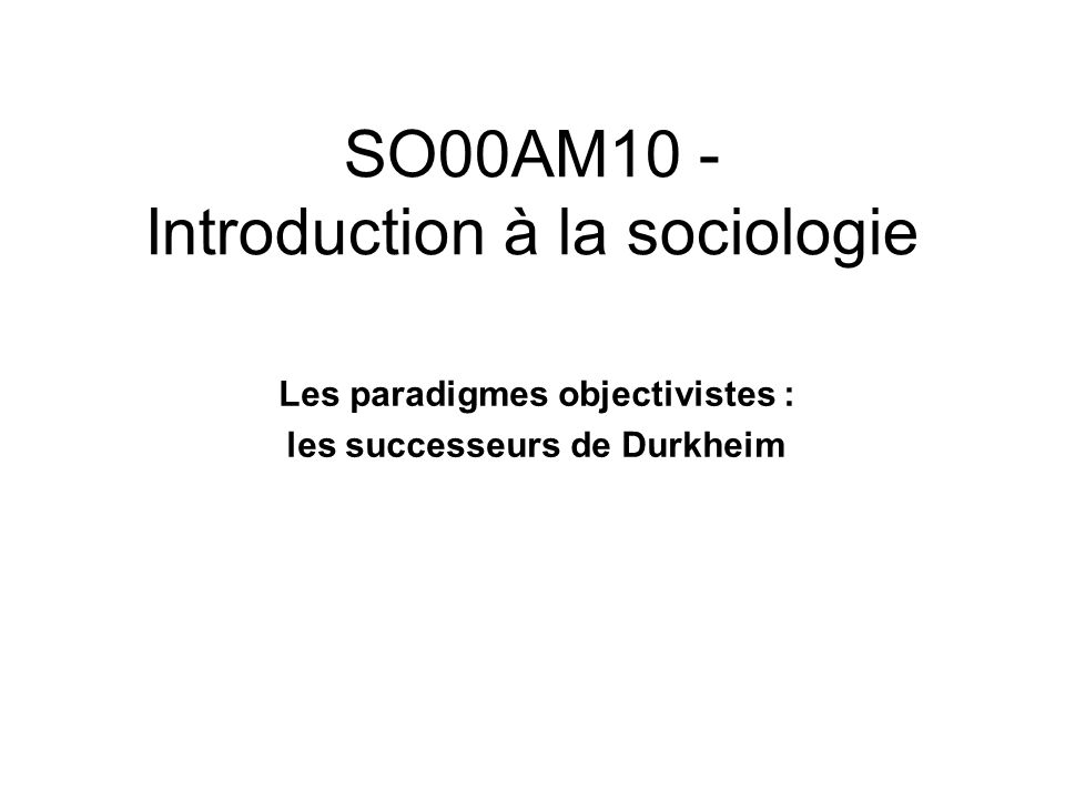 SO00AM10 - Introduction à la sociologie Les paradigmes objectivistes : les successeurs de Durkheim