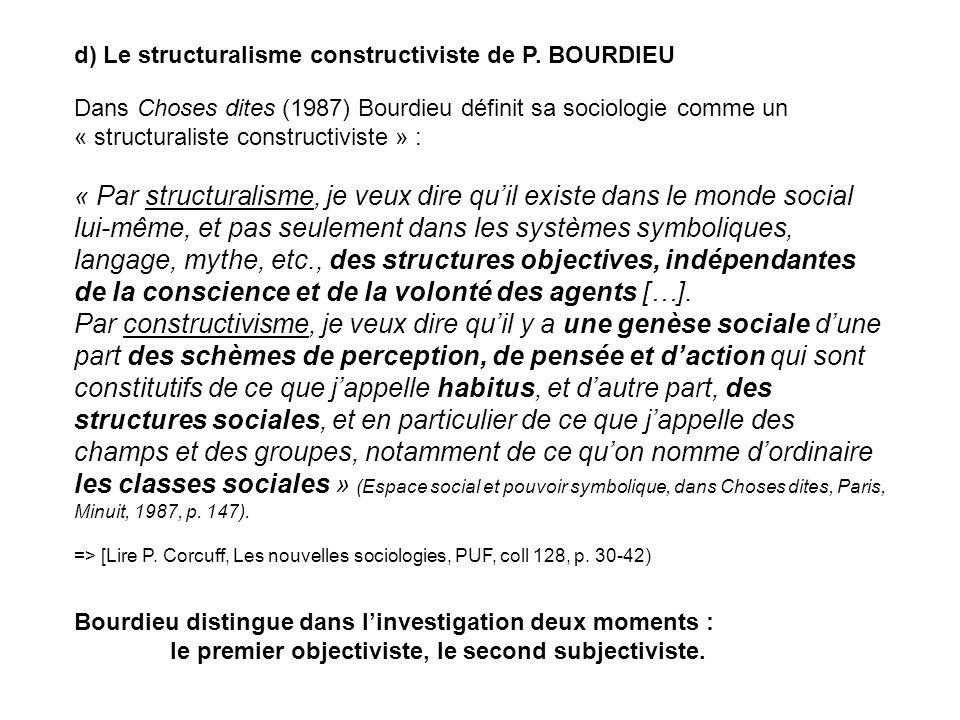 d) Le structuralisme constructiviste de P. BOURDIEU Dans Choses dites (1987) Bourdieu définit sa sociologie comme un « structuraliste constructiviste
