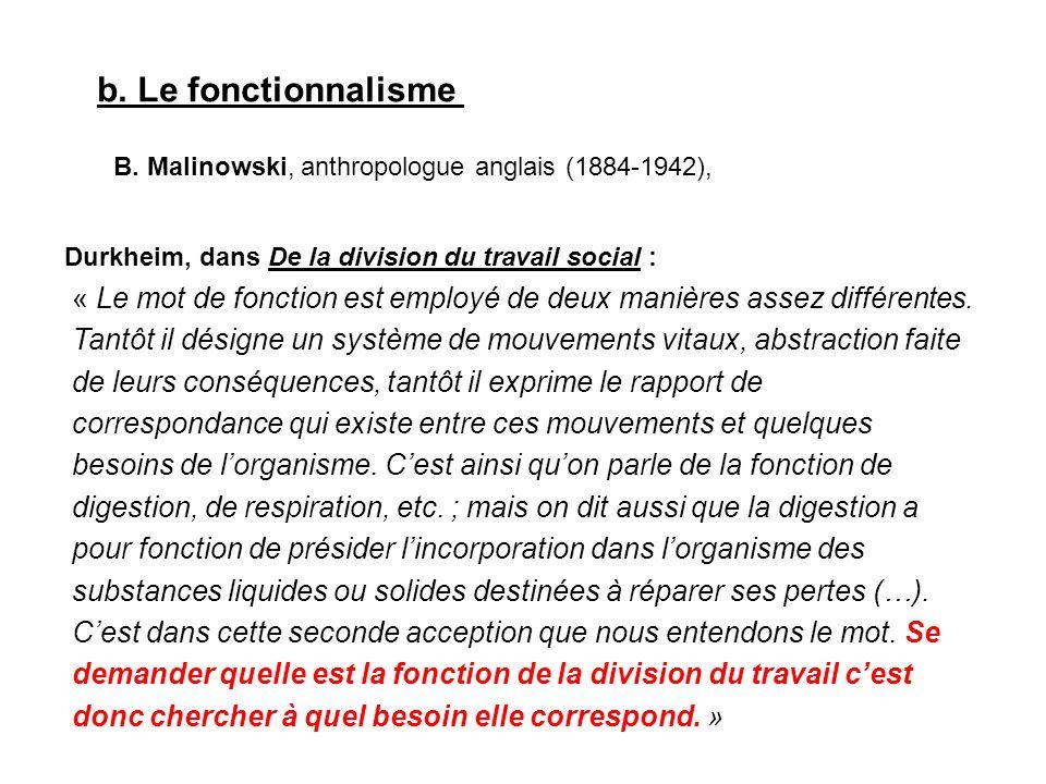 b. Le fonctionnalisme B. Malinowski, anthropologue anglais (1884-1942), « Le mot de fonction est employé de deux manières assez différentes. Tantôt il