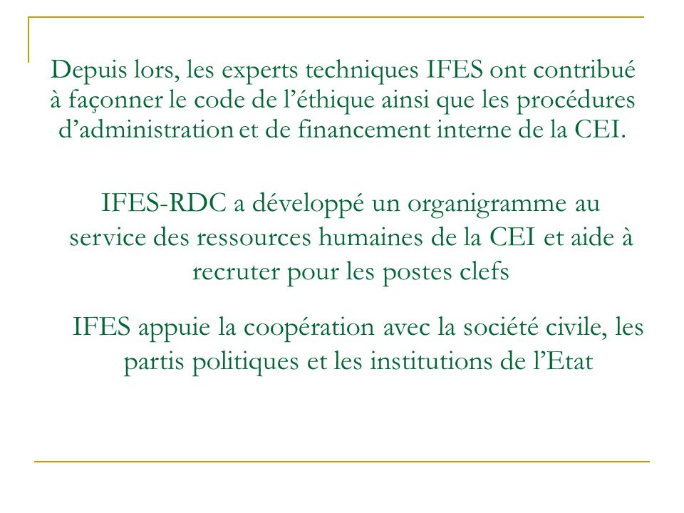 Depuis lors, les experts techniques IFES ont contribué à façonner le code de léthique ainsi que les procédures dadministration et de financement interne de la CEI.