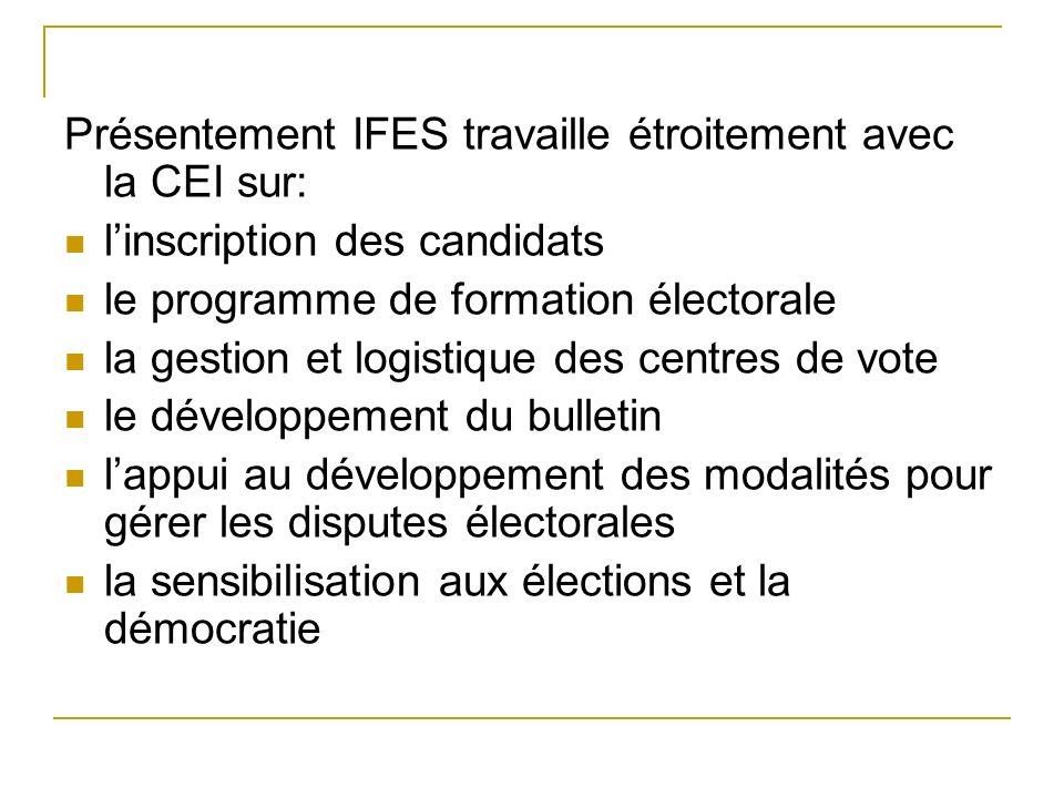 Présentement IFES travaille étroitement avec la CEI sur: linscription des candidats le programme de formation électorale la gestion et logistique des centres de vote le développement du bulletin lappui au développement des modalités pour gérer les disputes électorales la sensibilisation aux élections et la démocratie
