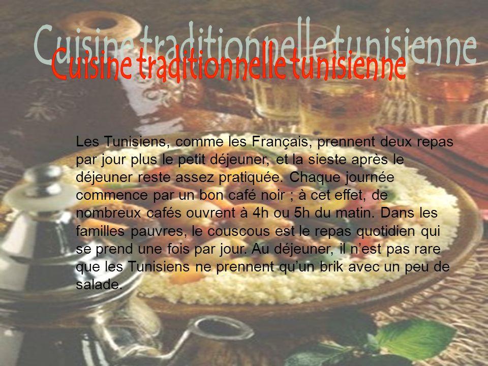 Les Tunisiens, comme les Français, prennent deux repas par jour plus le petit déjeuner, et la sieste après le déjeuner reste assez pratiquée. Chaque j