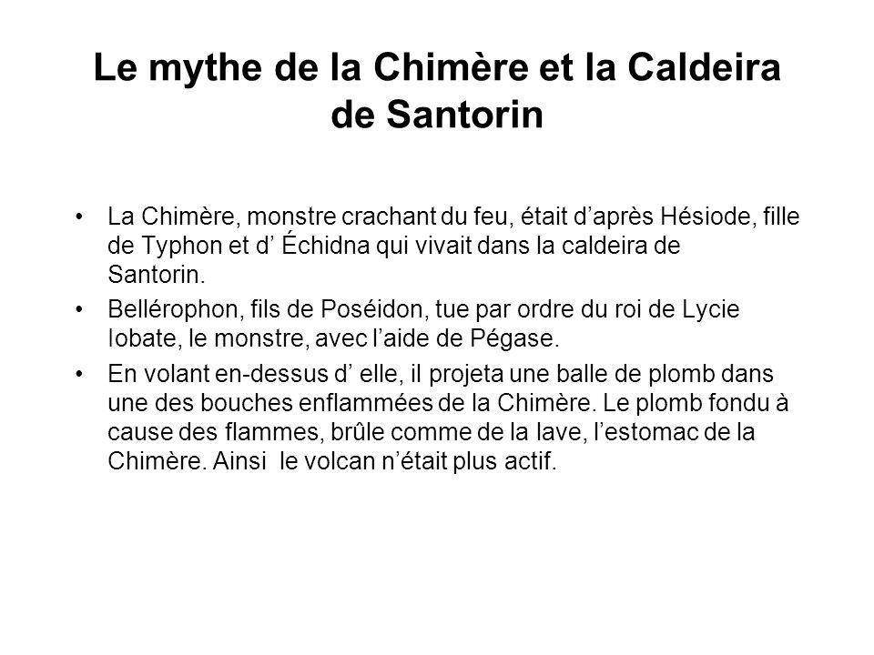 Le mythe de la Chimère et la Caldeira de Santorin La Chimère, monstre crachant du feu, était daprès Hésiode, fille de Typhon et d Échidna qui vivait dans la caldeira de Santorin.