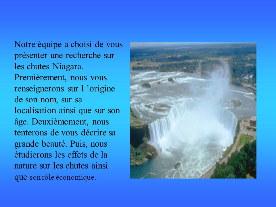 Notre équipe a choisi de vous présenter une recherche sur les chutes Niagara. Premièrement, nous vous renseignerons sur l origine de son nom, sur sa l