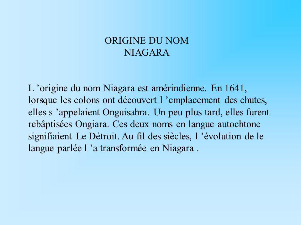 ORIGINE DU NOM NIAGARA L origine du nom Niagara est amérindienne. En 1641, lorsque les colons ont découvert l emplacement des chutes, elles s appelaie