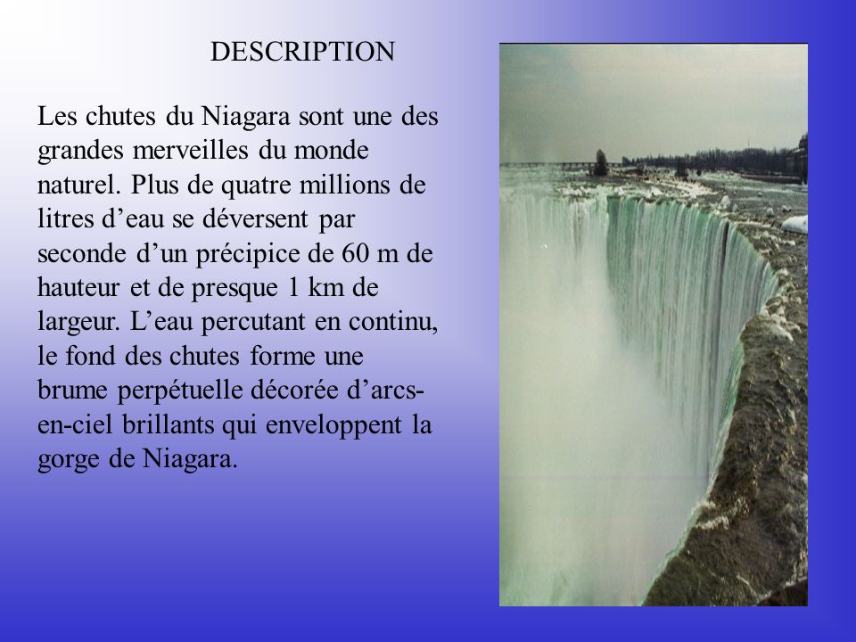 DESCRIPTION Les chutes du Niagara sont une des grandes merveilles du monde naturel. Plus de quatre millions de litres deau se déversent par seconde du