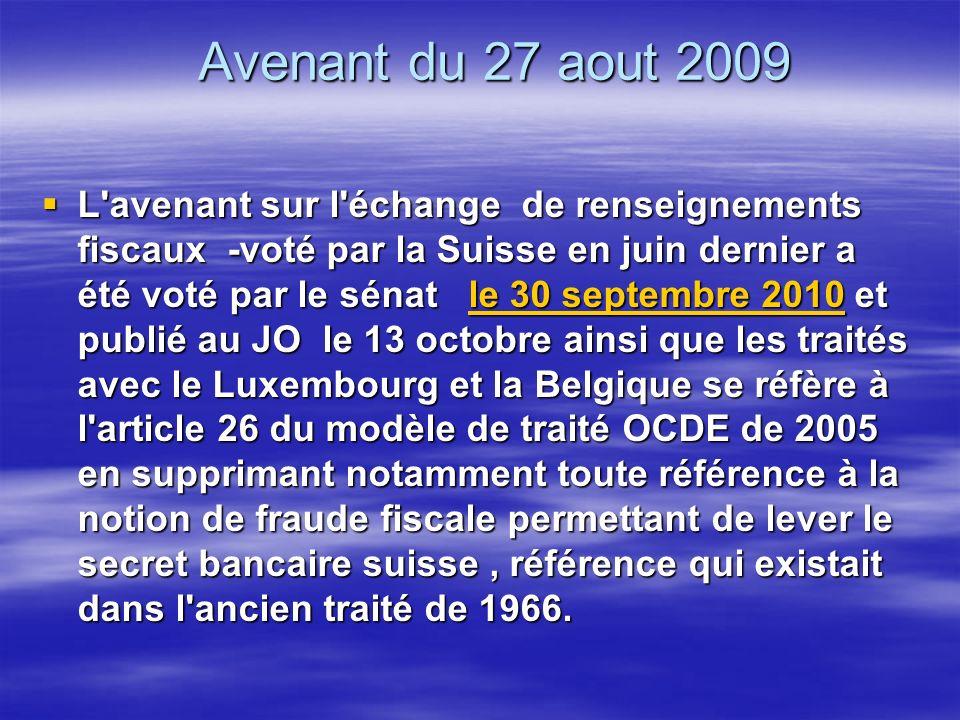 Avenant du 27 aout 2009 L avenant sur l échange de renseignements fiscaux -voté par la Suisse en juin dernier a été voté par le sénat le 30 septembre 2010 et publié au JO le 13 octobre ainsi que les traités avec le Luxembourg et la Belgique se réfère à l article 26 du modèle de traité OCDE de 2005 en supprimant notamment toute référence à la notion de fraude fiscale permettant de lever le secret bancaire suisse, référence qui existait dans l ancien traité de 1966.