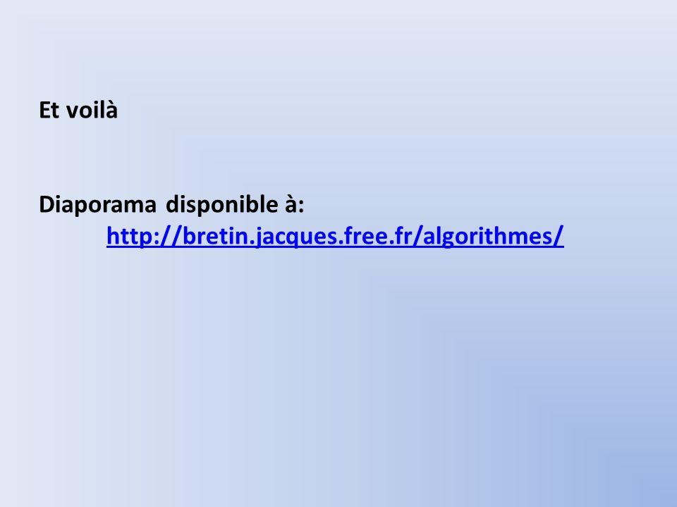 Et voilà Diaporama disponible à: http://bretin.jacques.free.fr/algorithmes/ http://bretin.jacques.free.fr/algorithmes/