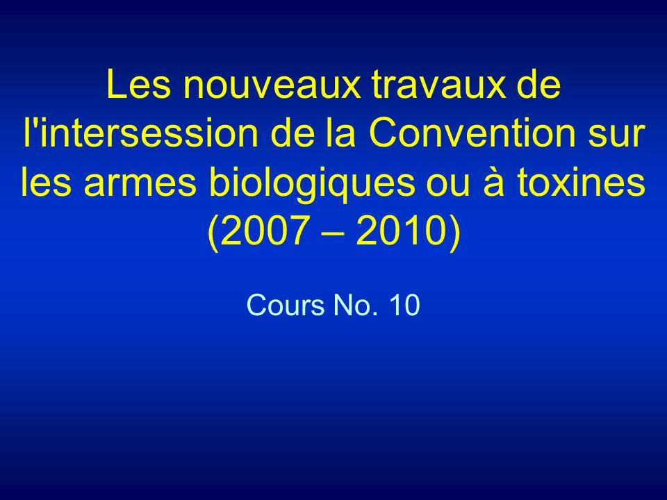 Les nouveaux travaux de l intersession de la Convention sur les armes biologiques ou à toxines (2007 – 2010) Cours No.