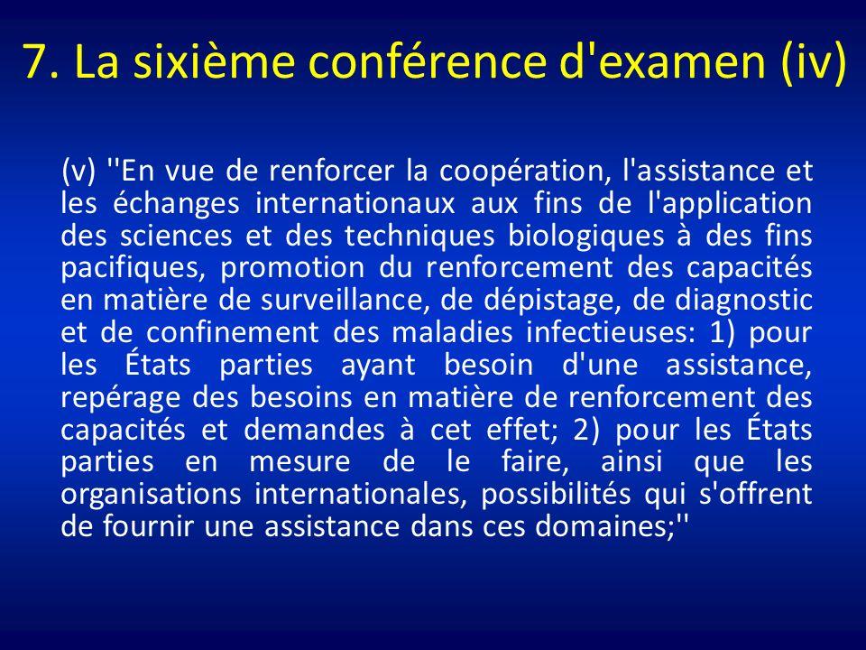 7. La sixième conférence d'examen (iv) (v) ''En vue de renforcer la coopération, l'assistance et les échanges internationaux aux fins de l'application