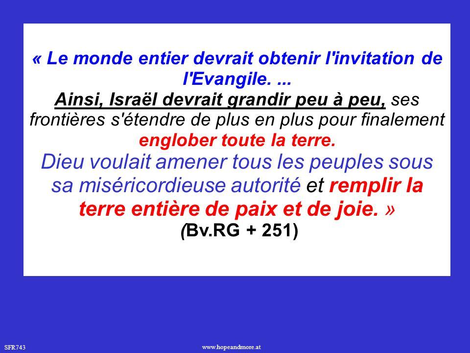 SFR743 www.hopeandmore.at « Le monde entier devrait obtenir l'invitation de l'Evangile.... Ainsi, Israël devrait grandir peu à peu, ses frontières s'é