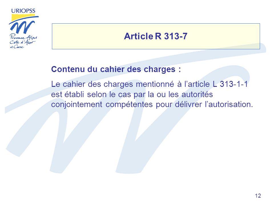 12 Article R 313-7 Contenu du cahier des charges : Le cahier des charges mentionné à larticle L 313-1-1 est établi selon le cas par la ou les autorités conjointement compétentes pour délivrer lautorisation.