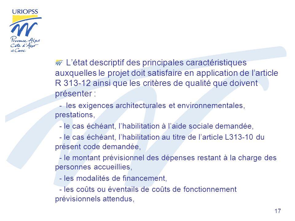 17 Létat descriptif des principales caractéristiques auxquelles le projet doit satisfaire en application de larticle R 313-12 ainsi que les critères de qualité que doivent présenter : - les exigences architecturales et environnementales, prestations, - le cas échéant, lhabilitation à laide sociale demandée, - le cas échéant, lhabilitation au titre de larticle L313-10 du présent code demandée, - le montant prévisionnel des dépenses restant à la charge des personnes accueillies, - les modalités de financement, - les coûts ou éventails de coûts de fonctionnement prévisionnels attendus,