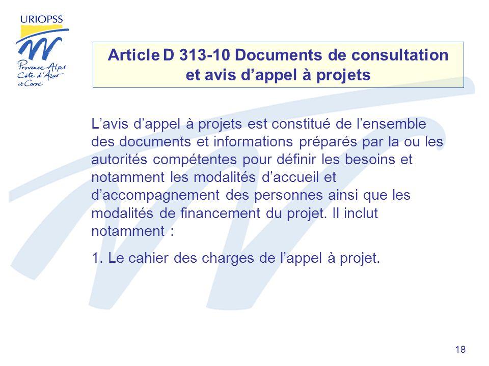 18 Article D 313-10 Documents de consultation et avis dappel à projets Lavis dappel à projets est constitué de lensemble des documents et informations préparés par la ou les autorités compétentes pour définir les besoins et notamment les modalités daccueil et daccompagnement des personnes ainsi que les modalités de financement du projet.