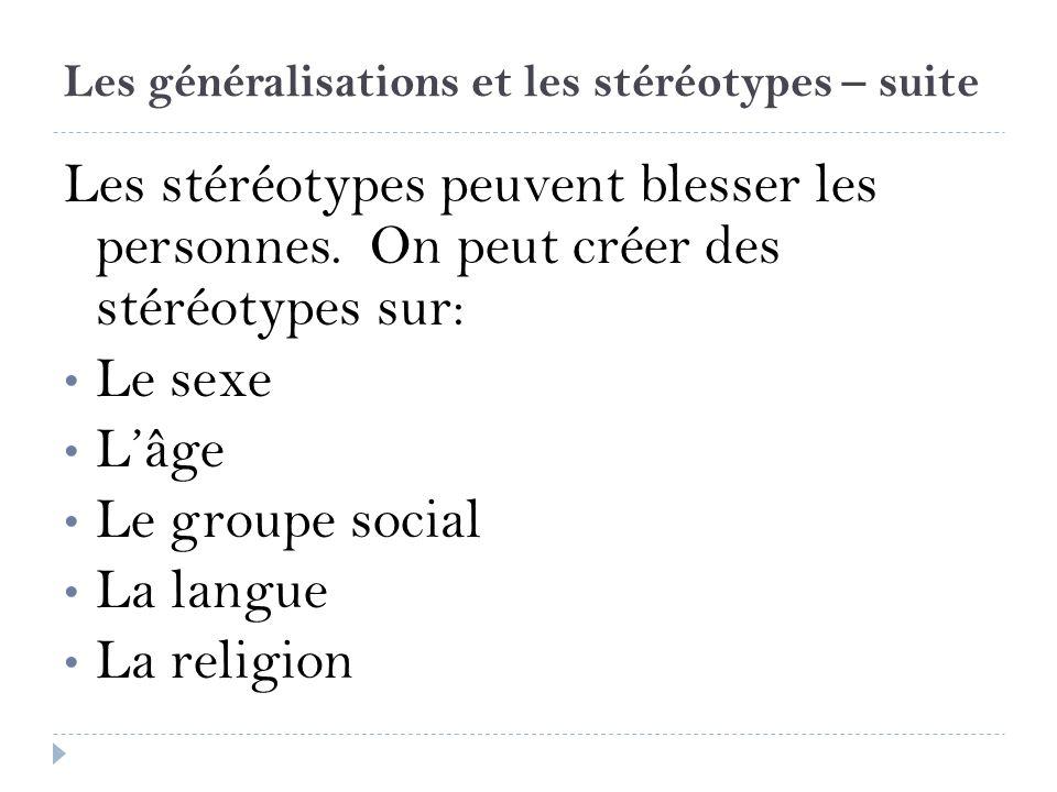 Les généralisations et les stéréotypes – suite Les stéréotypes peuvent blesser les personnes. On peut créer des stéréotypes sur: Le sexe Lâge Le group