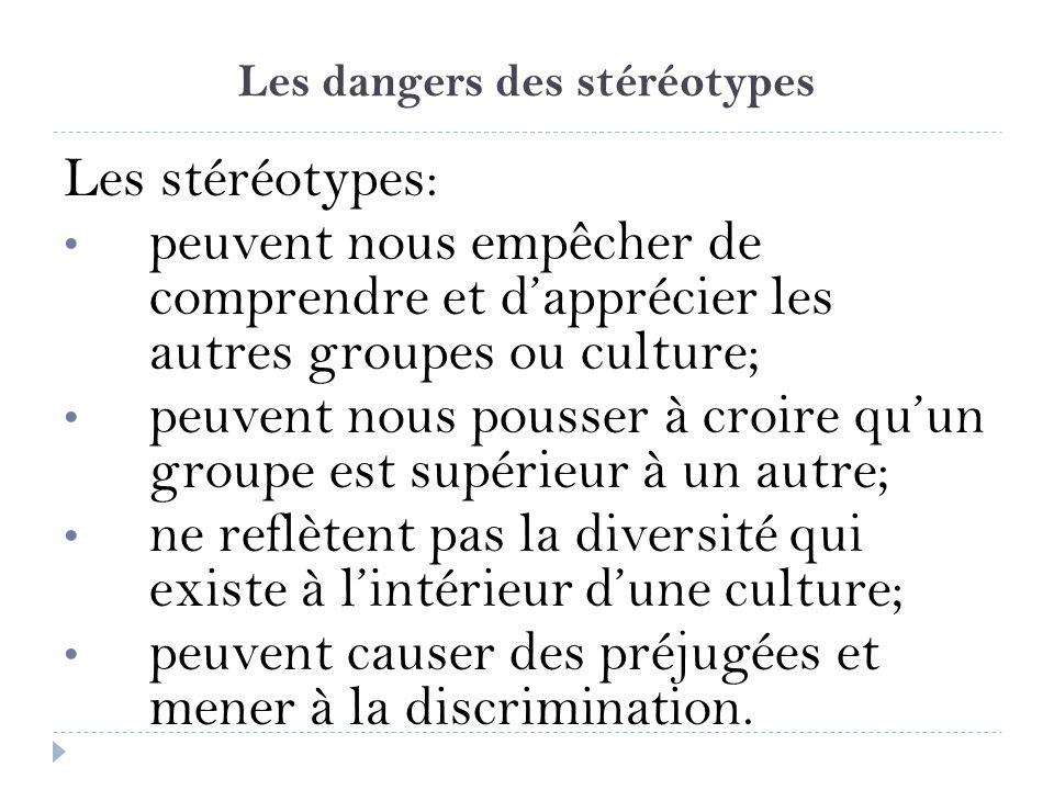Les dangers des stéréotypes Les stéréotypes: peuvent nous empêcher de comprendre et dapprécier les autres groupes ou culture; peuvent nous pousser à c