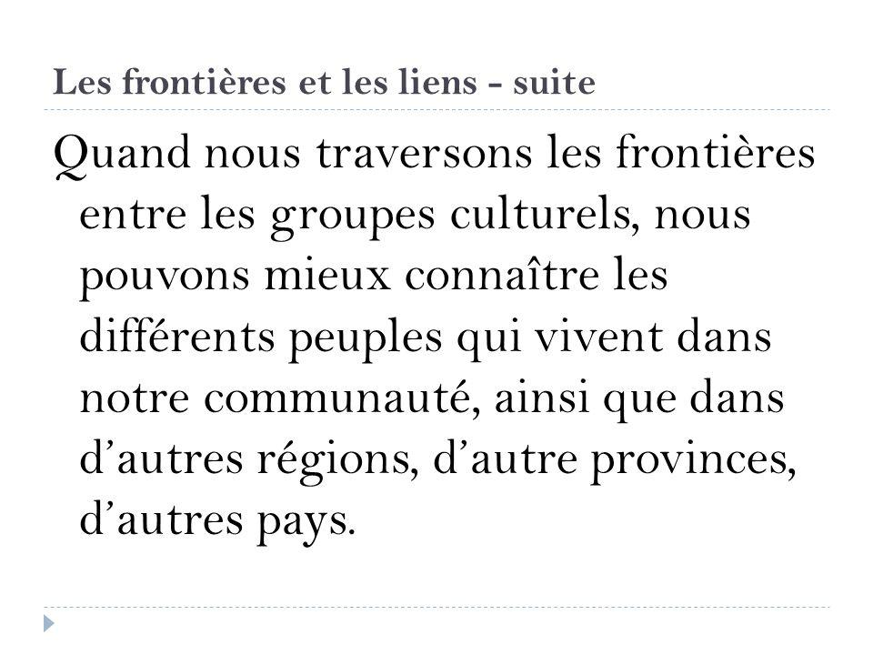 Les frontières et les liens - suite Quand nous traversons les frontières entre les groupes culturels, nous pouvons mieux connaître les différents peup