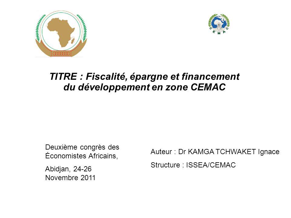 TITRE : Fiscalité, épargne et financement du développement en zone CEMAC Deuxième congrès des Économistes Africains, Abidjan, 24-26 Novembre 2011 Aute