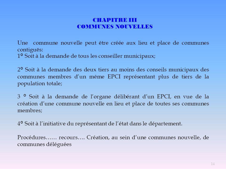 CHAPITRE III COMMUNES NOUVELLES Une commune nouvelle peut être créée aux lieu et place de communes contiguës: 1° Soit à la demande de tous les conseil
