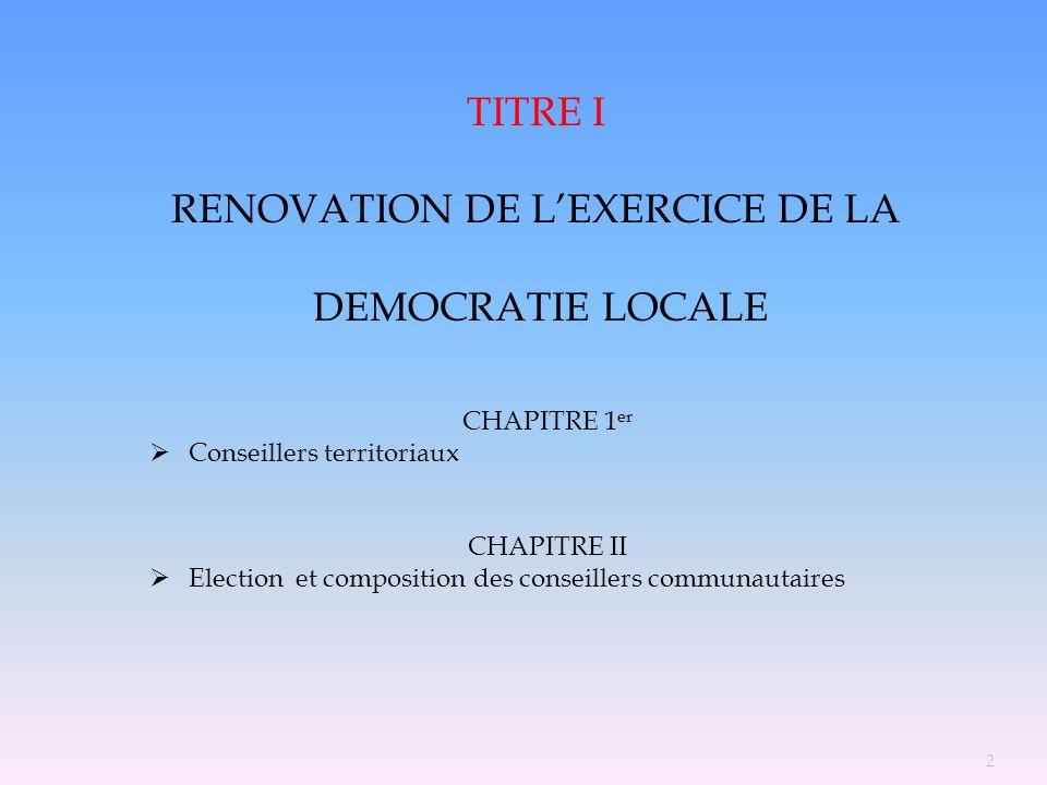 TITRE I RENOVATION DE LEXERCICE DE LA DEMOCRATIE LOCALE CHAPITRE 1 er Conseillers territoriaux CHAPITRE II Election et composition des conseillers com