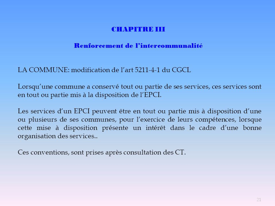CHAPITRE III Renforcement de lintercommunalité LA COMMUNE: modification de lart 5211-4-1 du CGCL Lorsquune commune a conservé tout ou partie de ses se