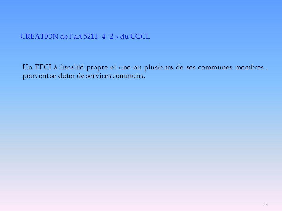 CREATION de lart 5211- 4 -2 » du CGCL Un EPCI à fiscalité propre et une ou plusieurs de ses communes membres, peuvent se doter de services communs, 23