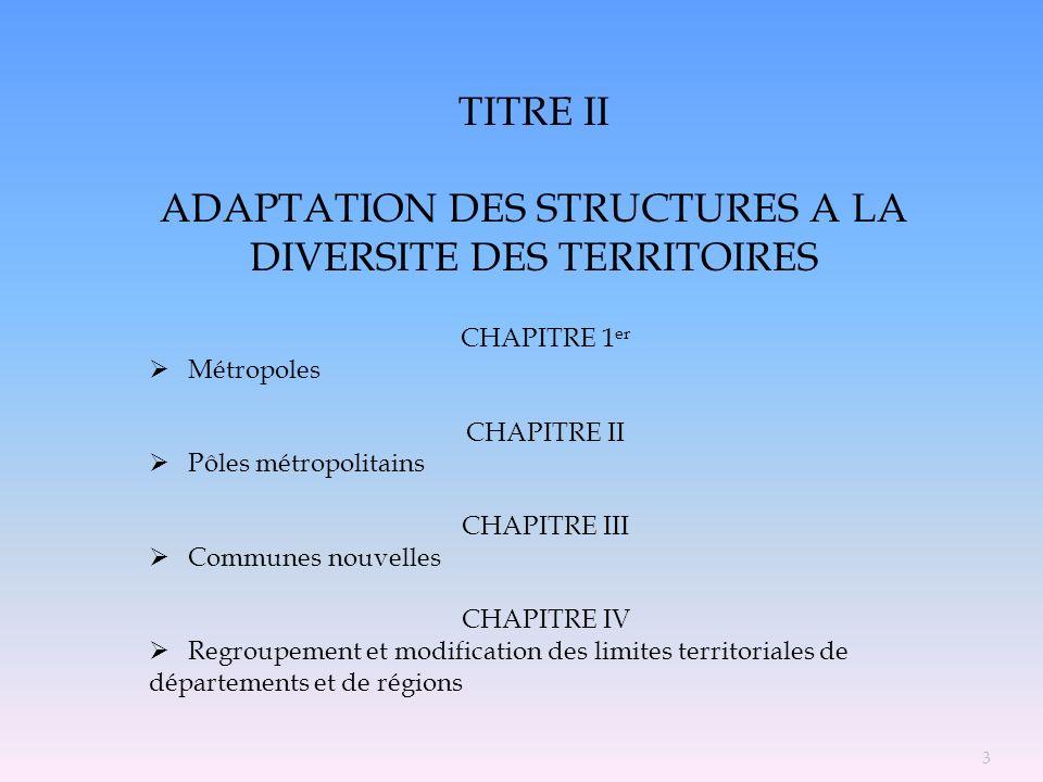 TITRE II ADAPTATION DES STRUCTURES A LA DIVERSITE DES TERRITOIRES CHAPITRE 1 er Métropoles CHAPITRE II Pôles métropolitains CHAPITRE III Communes nouv