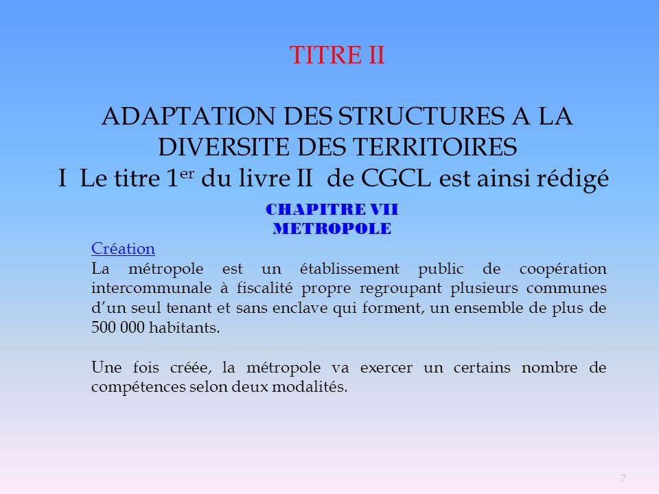 TITRE II ADAPTATION DES STRUCTURES A LA DIVERSITE DES TERRITOIRES I Le titre 1 er du livre II de CGCL est ainsi rédigé CHAPITRE VII METROPOLE Création